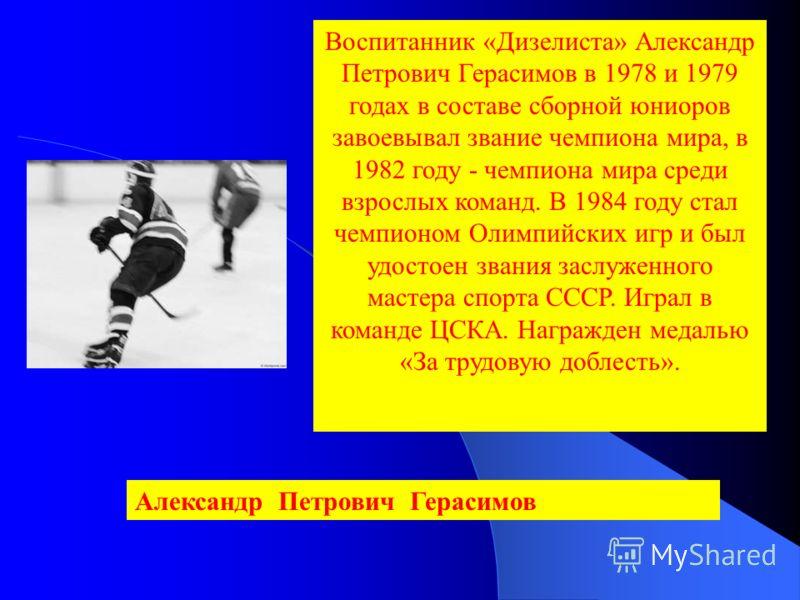Воспитанник «Дизелиста» Александр Петрович Герасимов в 1978 и 1979 годах в составе сборной юниоров завоевывал звание чемпиона мира, в 1982 году - чемпиона мира среди взрослых команд. В 1984 году стал чемпионом Олимпийских игр и был удостоен звания за