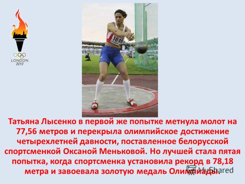Татьяна Лысенко в первой же попытке метнула молот на 77,56 метров и перекрыла олимпийское достижение четырехлетней давности, поставленное белорусской спортсменкой Оксаной Меньковой. Но лучшей стала пятая попытка, когда спортсменка установила рекорд в