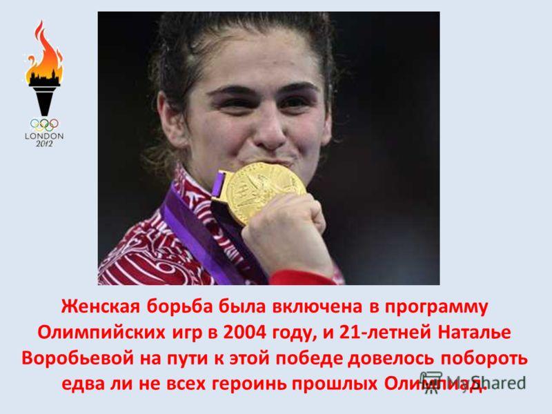 Женская борьба была включена в программу Олимпийских игр в 2004 году, и 21-летней Наталье Воробьевой на пути к этой победе довелось побороть едва ли не всех героинь прошлых Олимпиад.