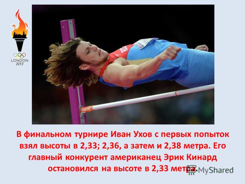 В финальном турнире Иван Ухов с первых попыток взял высоты в 2,33; 2,36, а затем и 2,38 метра. Его главный конкурент американец Эрик Кинард остановился на высоте в 2,33 метра.