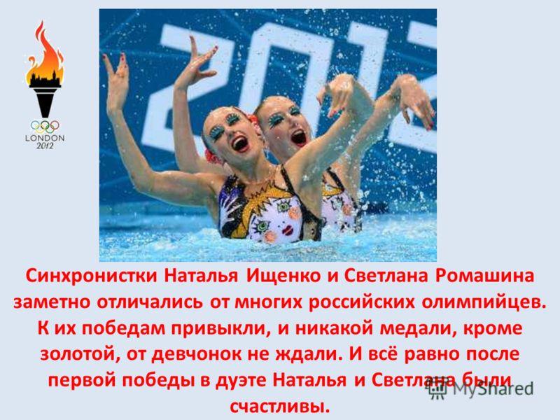 Синхронистки Наталья Ищенко и Светлана Ромашина заметно отличались от многих российских олимпийцев. К их победам привыкли, и никакой медали, кроме золотой, от девчонок не ждали. И всё равно после первой победы в дуэте Наталья и Светлана были счастлив