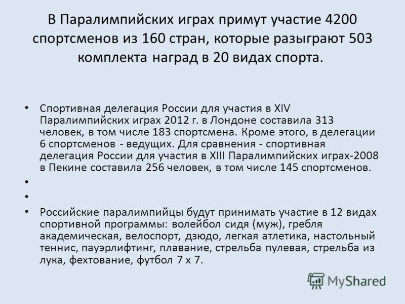В Паралимпийских играх примут участие 4200 спортсменов из 160 стран, которые разыграют 503 комплекта наград в 20 видах спорта. Спортивная делегация России для участия в ХIV Паралимпийских играх 2012 г. в Лондоне составила 313 человек, в том числе 183