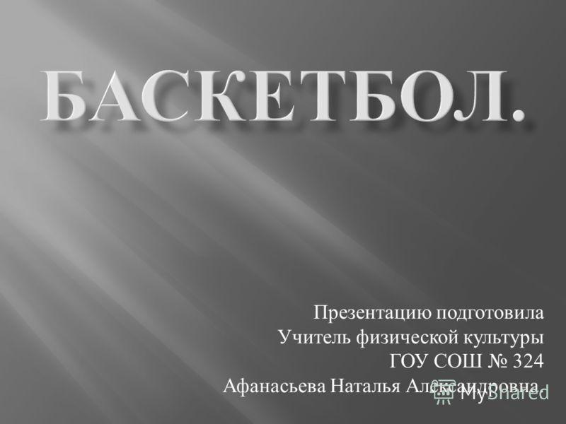 Презентацию подготовила Учитель физической культуры ГОУ СОШ 324 Афанасьева Наталья Александровна.