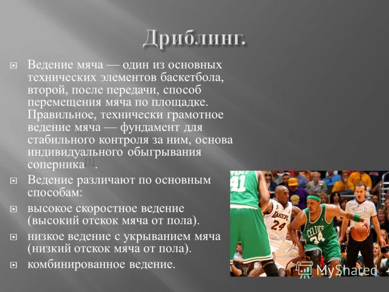 Ведение мяча один из основных технических элементов баскетбола, второй, после передачи, способ перемещения мяча по площадке. Правильное, технически грамотное ведение мяча фундамент для стабильного контроля за ним, основа индивидуального обыгрывания с