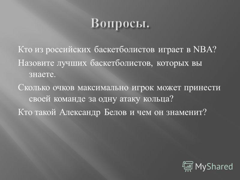 Кто из российских баскетболистов играет в NBА? Назовите лучших баскетболистов, которых вы знаете. Сколько очков максимально игрок может принести своей команде за одну атаку кольца? Кто такой Александр Белов и чем он знаменит?