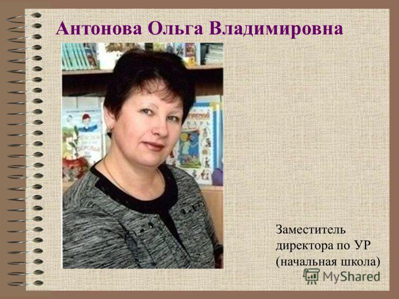 Антонова Ольга Владимировна Заместитель директора по УР (начальная школа)