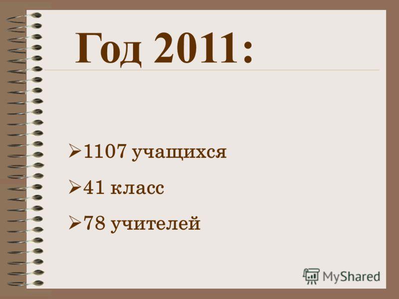 Год 2011: 1107 учащихся 41 класс 78 учителей