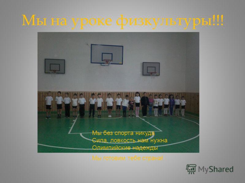 Мы на уроке физкультуры!!! Мы без спорта никуда Сила, ловкость нам нужна Олимпийские надежды Мы готовим тебе страна!