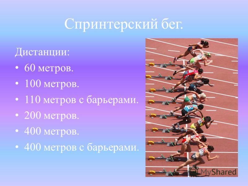 Спринтерский бег. Дистанции: 60 метров. 100 метров. 110 метров с барьерами. 200 метров. 400 метров. 400 метров с барьерами.