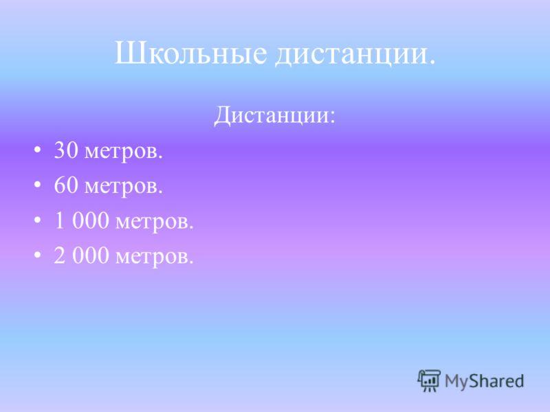 Школьные дистанции. Дистанции: 30 метров. 60 метров. 1 000 метров. 2 000 метров.