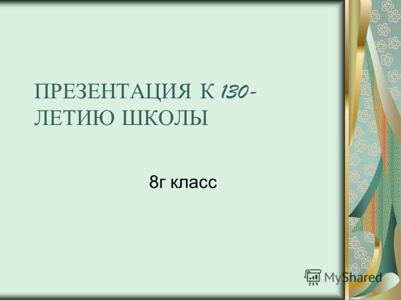 ПРЕЗЕНТАЦИЯ К 130- ЛЕТИЮ Ш КОЛЫ 8г класс