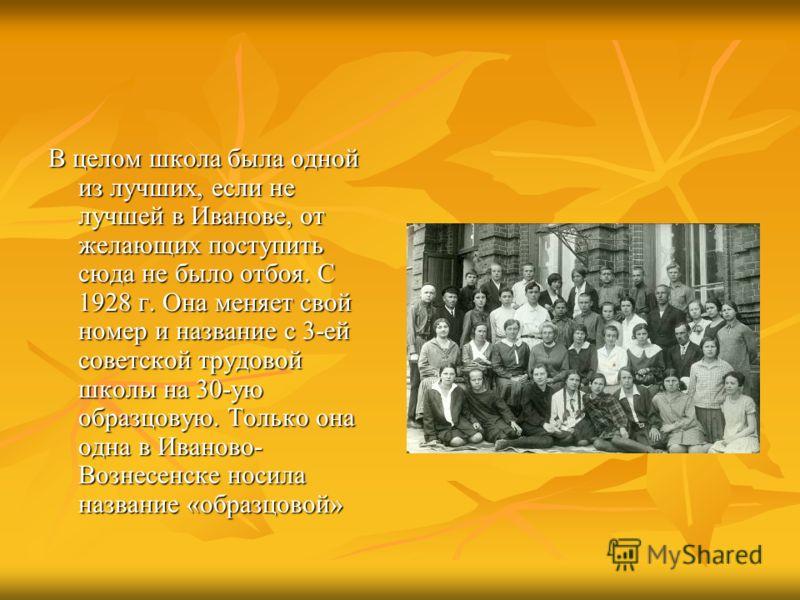 В целом школа была одной из лучших, если не лучшей в Иванове, от желающих поступить сюда не было отбоя. С 1928 г. Она меняет свой номер и название с 3-ей советской трудовой школы на 30-ую образцовую. Только она одна в Иваново- Вознесенске носила назв