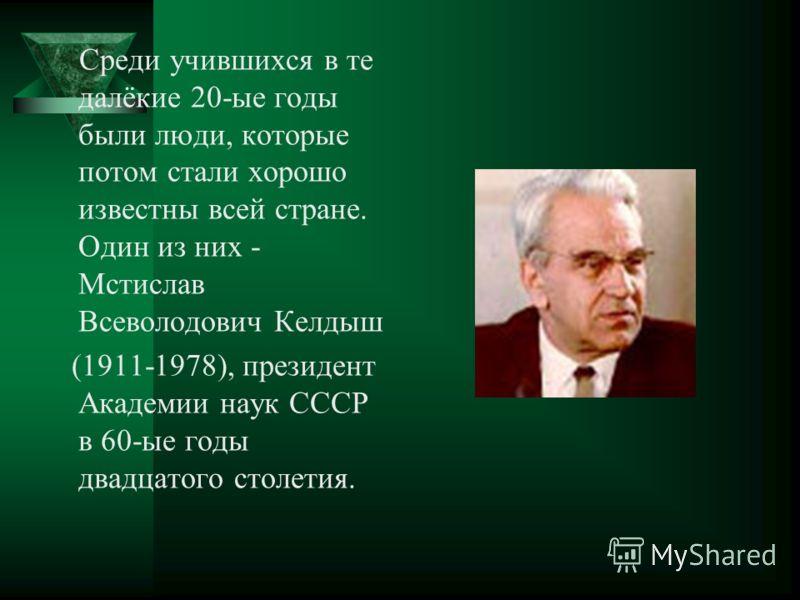 Среди учившихся в те далёкие 20-ые годы были люди, которые потом стали хорошо известны всей стране. Один из них - Мстислав Всеволодович Келдыш (1911-1978), президент Академии наук СССР в 60-ые годы двадцатого столетия.