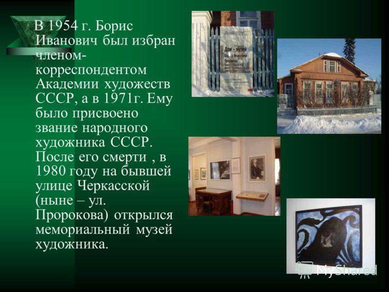 В 1954 г. Борис Иванович был избран членом- корреспондентом Академии художеств СССР, а в 1971г. Ему было присвоено звание народного художника СССР. После его смерти, в 1980 году на бывшей улице Черкасской (ныне – ул. Пророкова) открылся мемориальный
