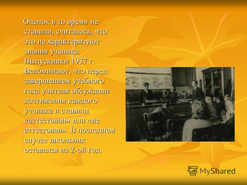 Оценок в то время не ставили, считалось, что это не характеризуют знания ученика. Выпускники 1937 г. Вспоминают, что перед завершением учебного года учителя обсуждали достижения каждого ученика и ставили «аттестован» или «не аттестован». В последнем