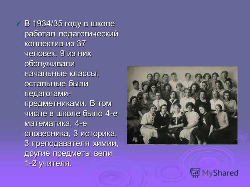 В 1934/35 году в школе работал педагогический коллектив из 37 человек. 9 из них обслуживали начальные классы, остальные были педагогами- предметниками. В том числе в школе было 4-е математика, 4-е словесника, 3 историка, 3 преподавателя химии, другие