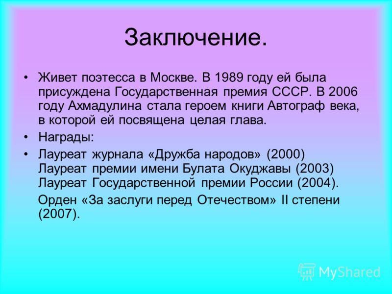 Заключение. Живет поэтесса в Москве. В 1989 году ей была присуждена Государственная премия СССР. В 2006 году Ахмадулина стала героем книги Автограф века, в которой ей посвящена целая глава. Награды: Лауреат журнала «Дружба народов» (2000) Лауреат пре