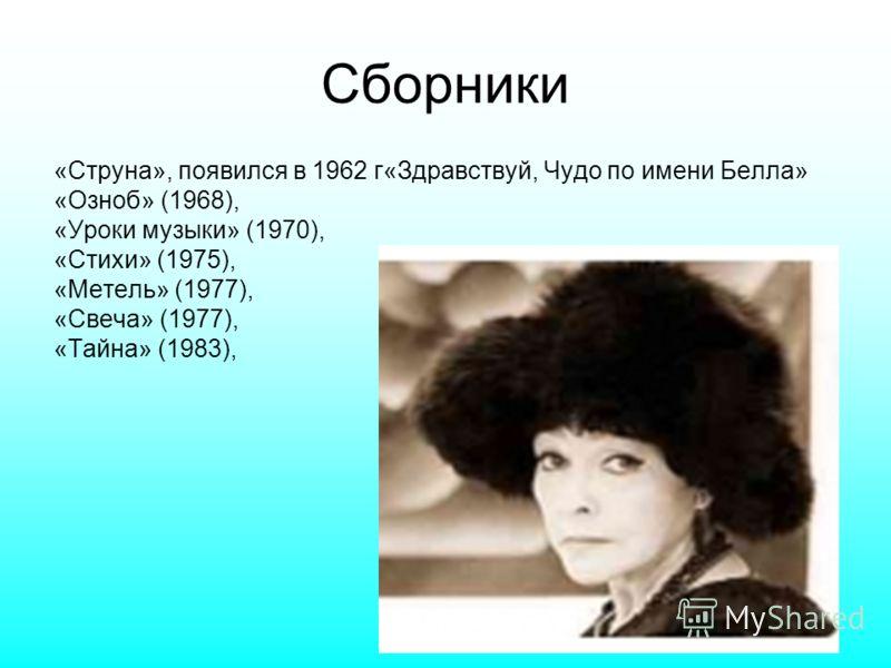 Сборники «Струна», появился в 1962 г«Здравствуй, Чудо по имени Белла» «Озноб» (1968), «Уроки музыки» (1970), «Стихи» (1975), «Метель» (1977), «Свеча» (1977), «Тайна» (1983),