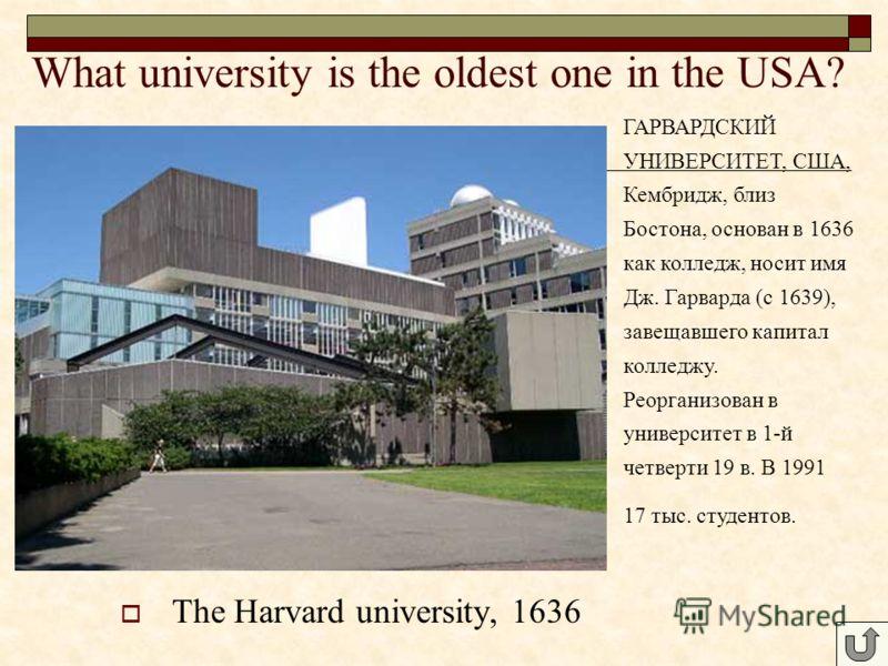 The Harvard university, 1636 ГАРВАРДСКИЙ УНИВЕРСИТЕТ, США, Кембридж, близ Бостона, основан в 1636 как колледж, носит имя Дж. Гарварда (с 1639), завещавшего капитал колледжу. Реорганизован в университет в 1-й четверти 19 в. В 1991 17 тыс. студентов.