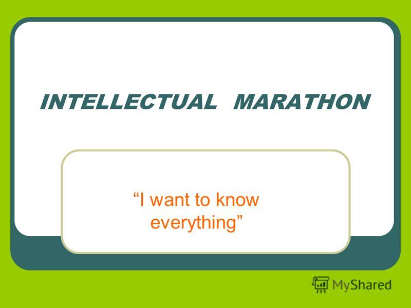 INTELLECTUAL MARATHON I want to know everything