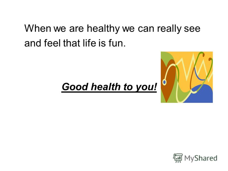 When we are healthy we can really see and feel that life is fun. Good health to you!