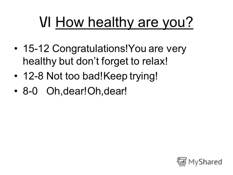 \/I How healthy are you? 15-12 Congratulations!You are very healthy but dont forget to relax! 12-8 Not too bad!Keep trying! 8-0 Oh,dear!Oh,dear!