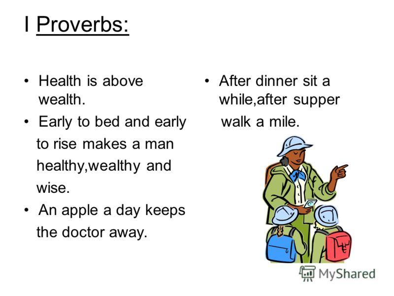 I Proverbs: Health is above wealth. Early to bed and early to rise makes a man healthy,wealthy and wise. An apple a day keeps the doctor away. After dinner sit a while,after supper walk a mile.