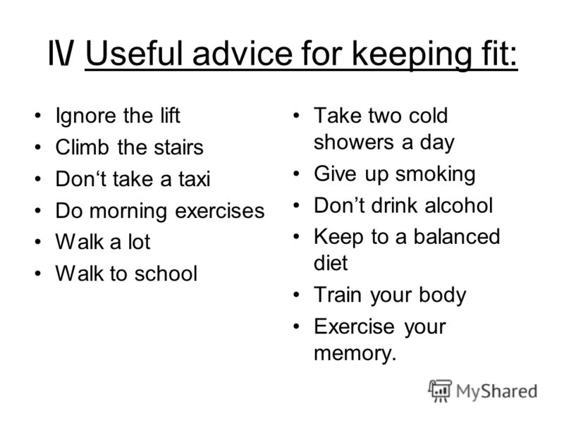 I\/ Useful advice for keeping fit: Ignore the lift Climb the stairs Dont take a taxi Do morning exercises Walk a lot Walk to school Take two cold showers a day Give up smoking Dont drink alcohol Keep to a balanced diet Train your body Exercise your m