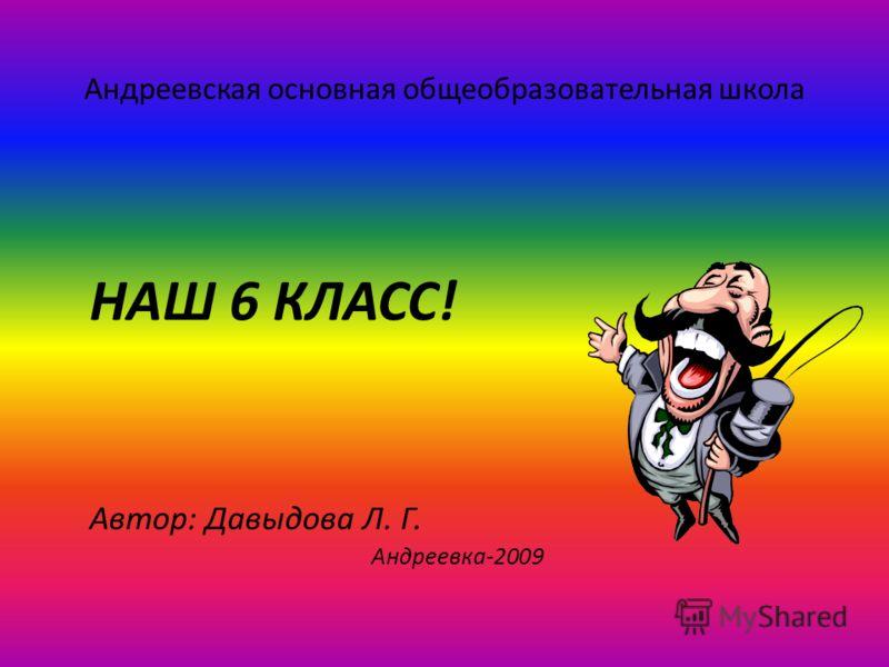 Андреевская основная общеобразовательная школа НАШ 6 КЛАСС! Автор: Давыдова Л. Г. Андреевка-2009