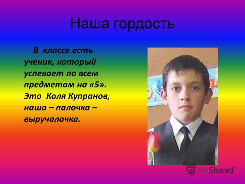 Наша гордость В классе есть ученик, который успевает по всем предметам на «5». Это Коля Купранов, наша – палочка – выручалочка.