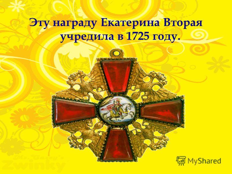 Эту награду Екатерина Вторая учредила в 1725 году.