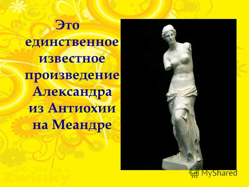Это единственное известное произведение Александра из Антиохии на Меандре