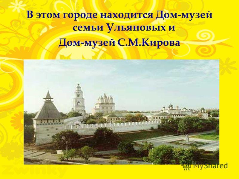 В этом городе находится Дом-музей семьи Ульяновых и Дом-музей С.М.Кирова