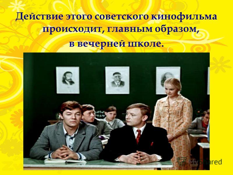 Действие этого советского кинофильма происходит, главным образом, в вечерней школе.