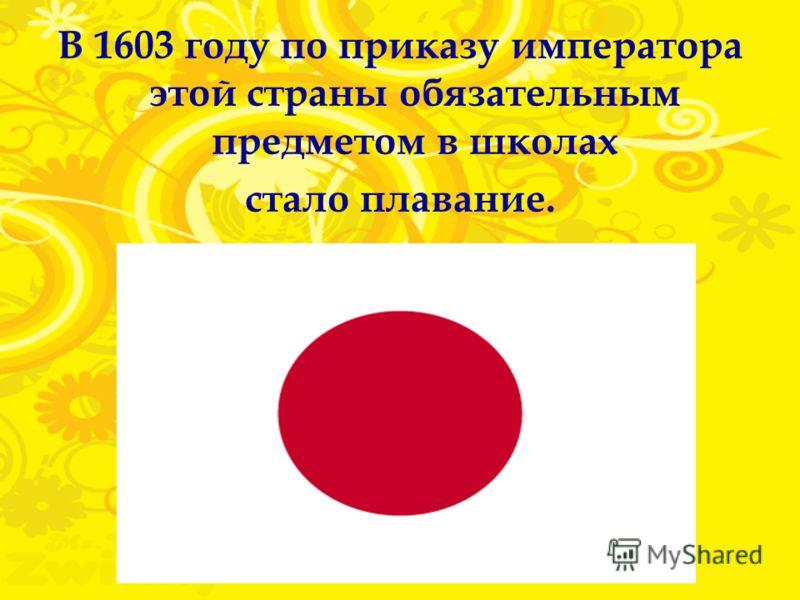 В 1603 году по приказу императора этой страны обязательным предметом в школах стало плавание.