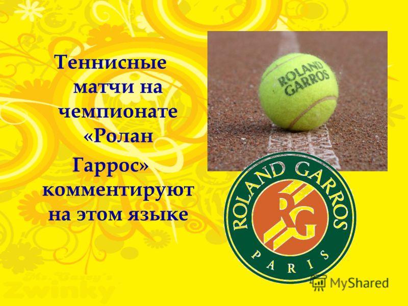 Теннисные матчи на чемпионате «Ролан Гаррос» комментируют на этом языке