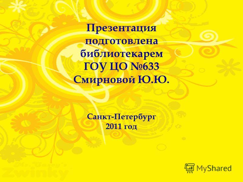Презентация подготовлена библиотекарем ГОУ ЦО 633 Смирновой Ю.Ю. Санкт-Петербург 2011 год