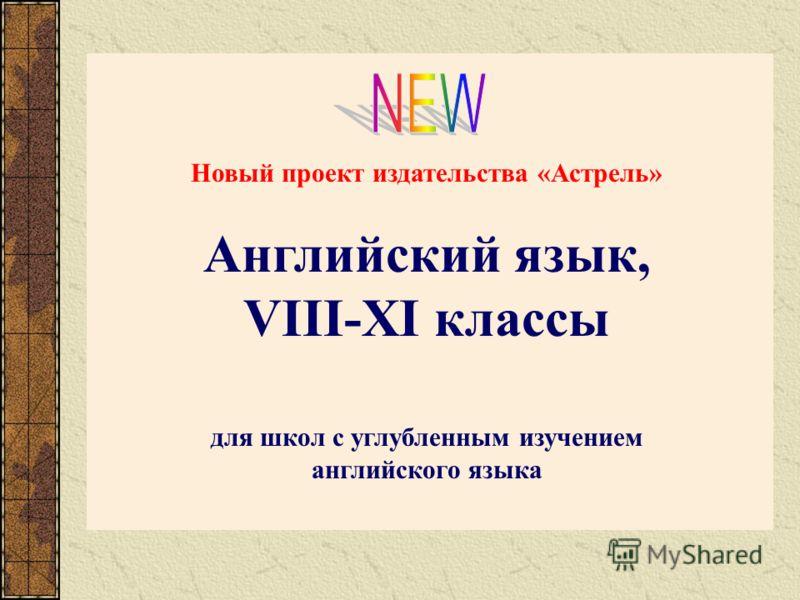Новый проект издательства «Астрель» Английский язык, VIII-XI классы для школ с углубленным изучением английского языка