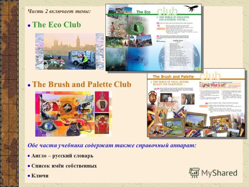 Часть 2 включает темы: The Eco Club The Brush and Palette Club Обе части учебника содержат также справочный аппарат: Англо – русский словарь Список имён собственных Ключи