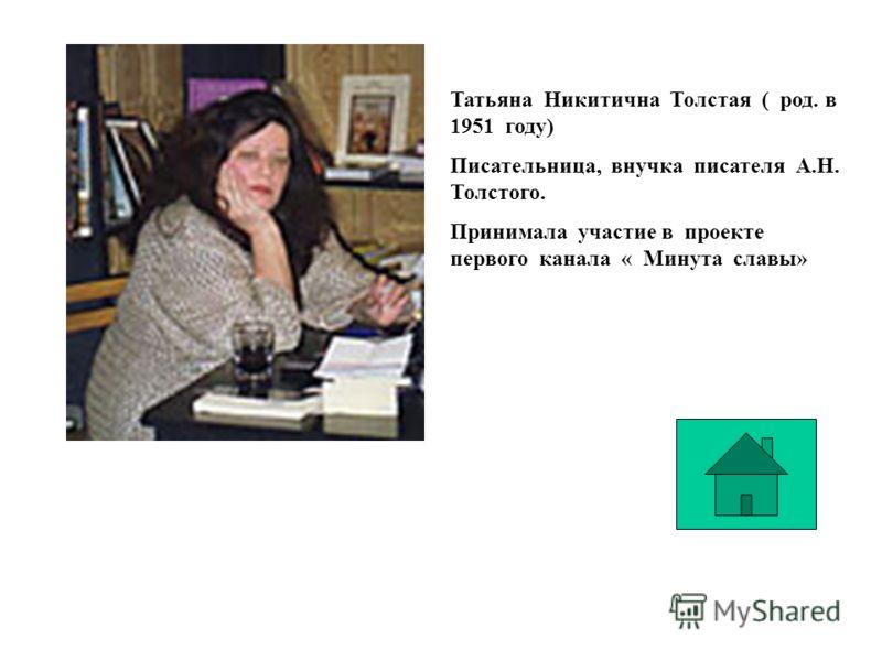 Татьяна Никитична Толстая ( род. в 1951 году) Писательница, внучка писателя А.Н. Толстого. Принимала участие в проекте первого канала « Минута славы»