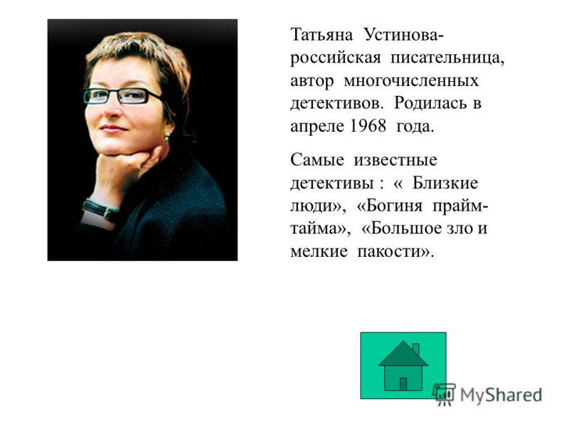 Татьяна Устинова- российская писательница, автор многочисленных детективов. Родилась в апреле 1968 года. Самые известные детективы : « Близкие люди», «Богиня прайм- тайма», «Большое зло и мелкие пакости».