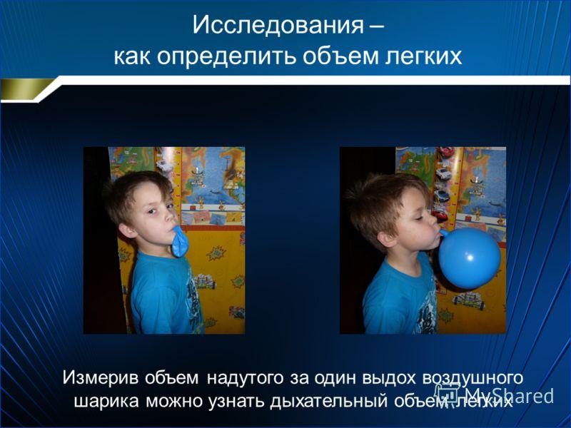 Исследования – как определить объем легких Измерив объем надутого за один выдох воздушного шарика можно узнать дыхательный объем легких