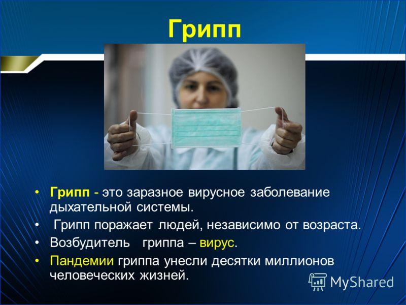 Грипп Грипп - это заразное вирусное заболевание дыхательной системы. Грипп поражает людей, независимо от возраста. Возбудитель гриппа – вирус. Пандемии гриппа унесли десятки миллионов человеческих жизней.