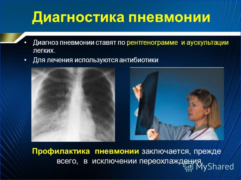 Диагностика пневмонии Профилактика пневмонии заключается, прежде всего, в исключении переохлаждения. Диагноз пневмонии ставят по рентгенограмме и аускультации легких. Для лечения используются антибиотики