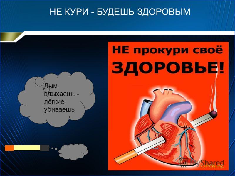 НЕ КУРИ - БУДЕШЬ ЗДОРОВЫМ Дым вдыхаешь - лёгкие убиваешь