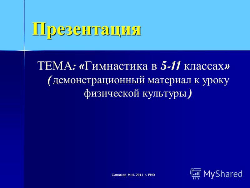 Презентация ТЕМА : « Гимнастика в 5-11 классах » ( демонстрационный материал к уроку физической культуры ) Ситников М.И. 2011 г. РМО