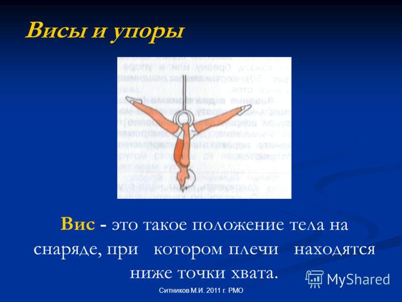 Висы и упоры Вис - это такое положение тела на снаряде, при котором плечи находятся ниже точки хвата. Ситников М.И. 2011 г. РМО