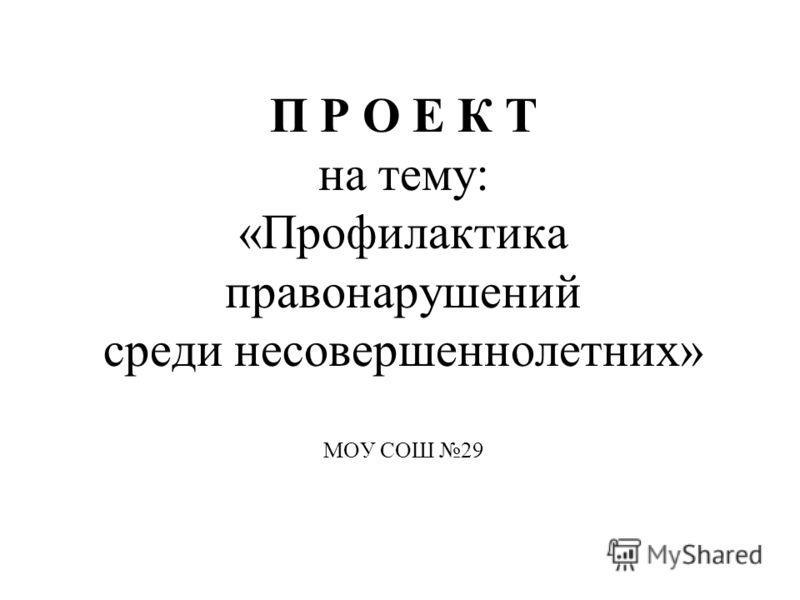 П Р О Е К Т на тему: «Профилактика правонарушений среди несовершеннолетних» МОУ СОШ 29