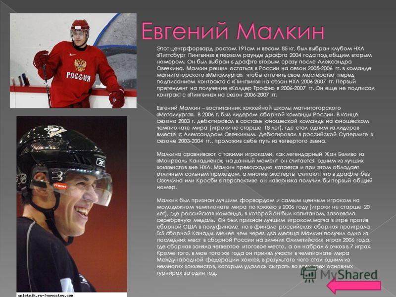 Этот центрфорвард ростом 191см и весом 85 кг, был выбран клубом НХЛ «Питтсбург Пингвинз» в первом раунде драфта 2004 года под общим вторым номером. Он был выбран в драфте вторым сразу после Александра Овечкина. Малкин решил остаться в России на сезон