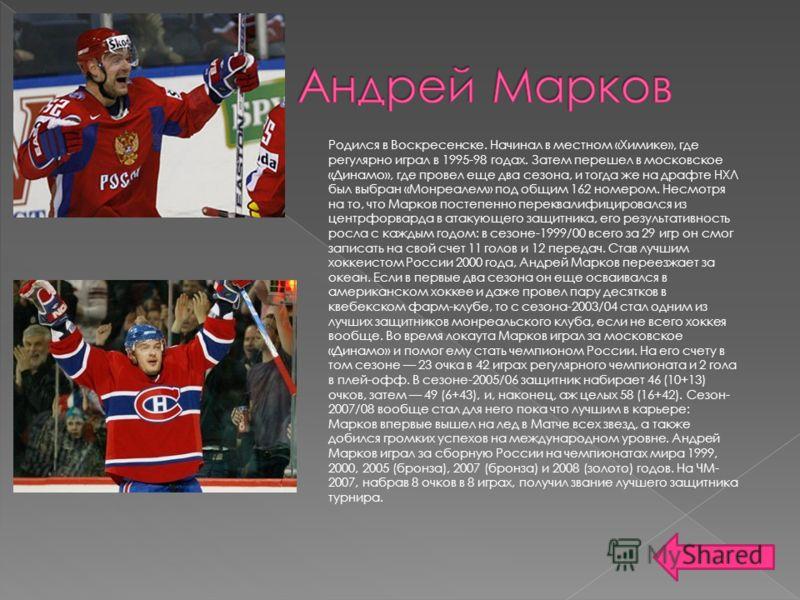 Родился в Воскресенске. Начинал в местном «Химике», где регулярно играл в 1995-98 годах. Затем перешел в московское «Динамо», где провел еще два сезона, и тогда же на драфте НХЛ был выбран «Монреалем» под общим 162 номером. Несмотря на то, что Марков